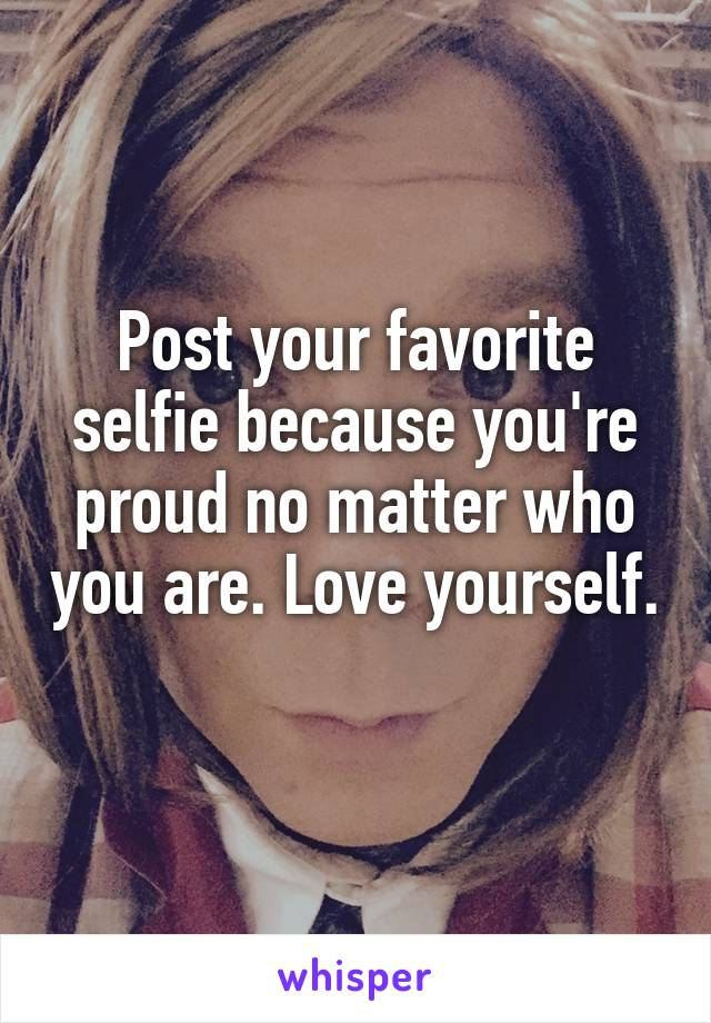 Post your favorite selfie because you're proud no matter who you are. Love yourself.