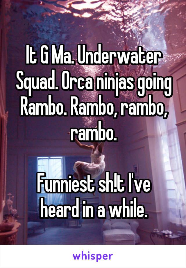 It G Ma. Underwater Squad. Orca ninjas going Rambo. Rambo, rambo, rambo.  Funniest sh!t I've heard in a while.
