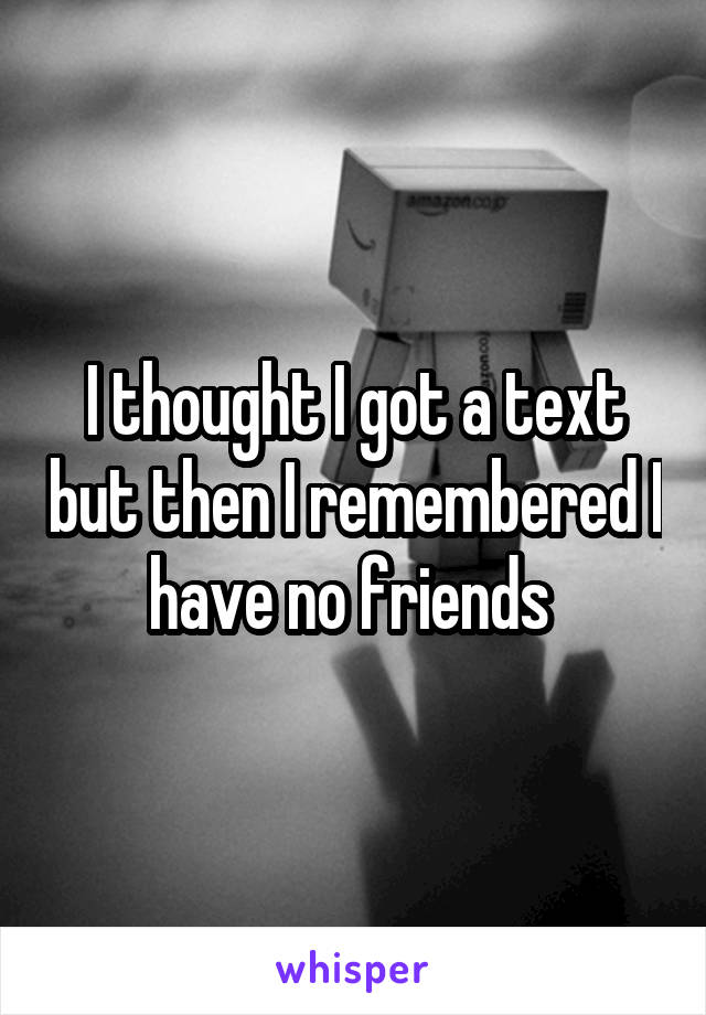 I thought I got a text but then I remembered I have no friends