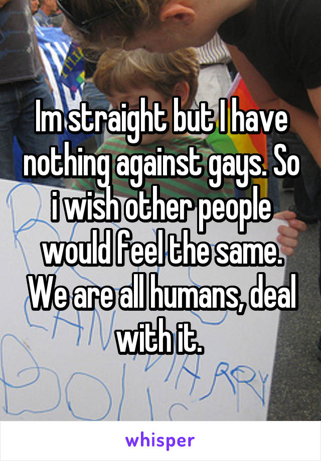 Im straight but I have nothing against gays. So i wish other people would feel the same. We are all humans, deal with it.