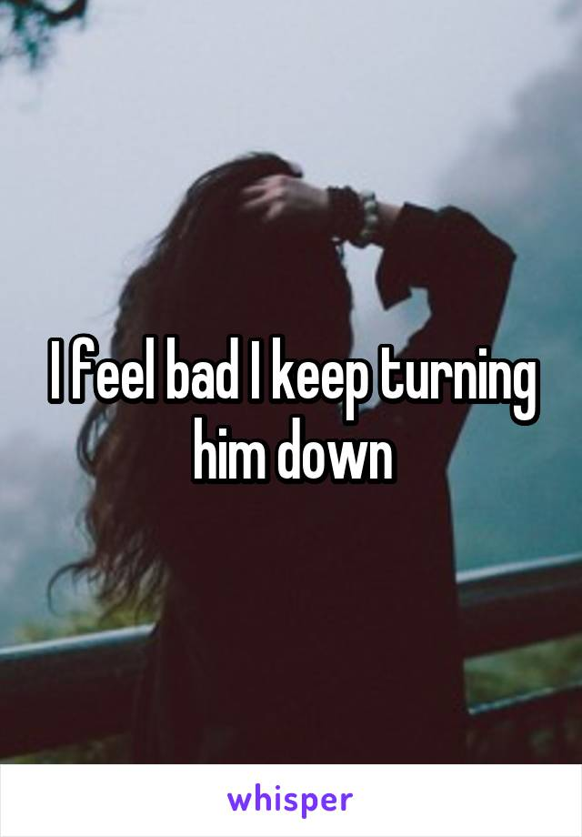 I feel bad I keep turning him down