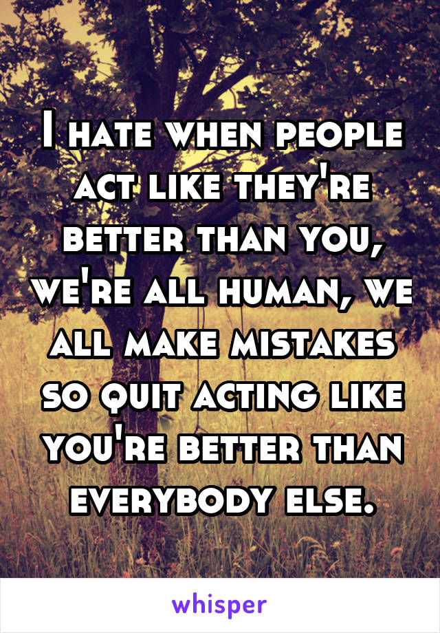 I hate when people act like they're better than you, we're all human, we all make mistakes so quit acting like you're better than everybody else.