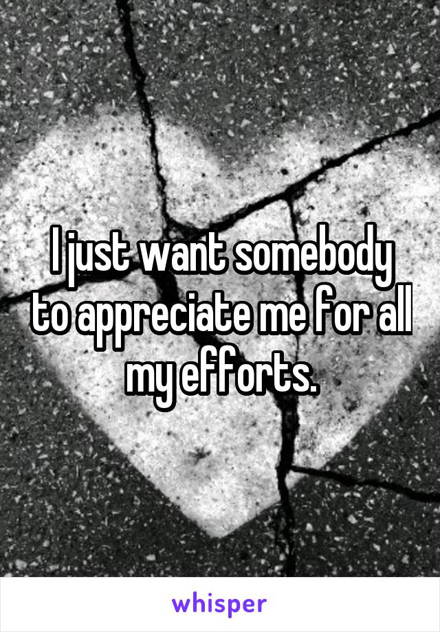 I just want somebody to appreciate me for all my efforts.
