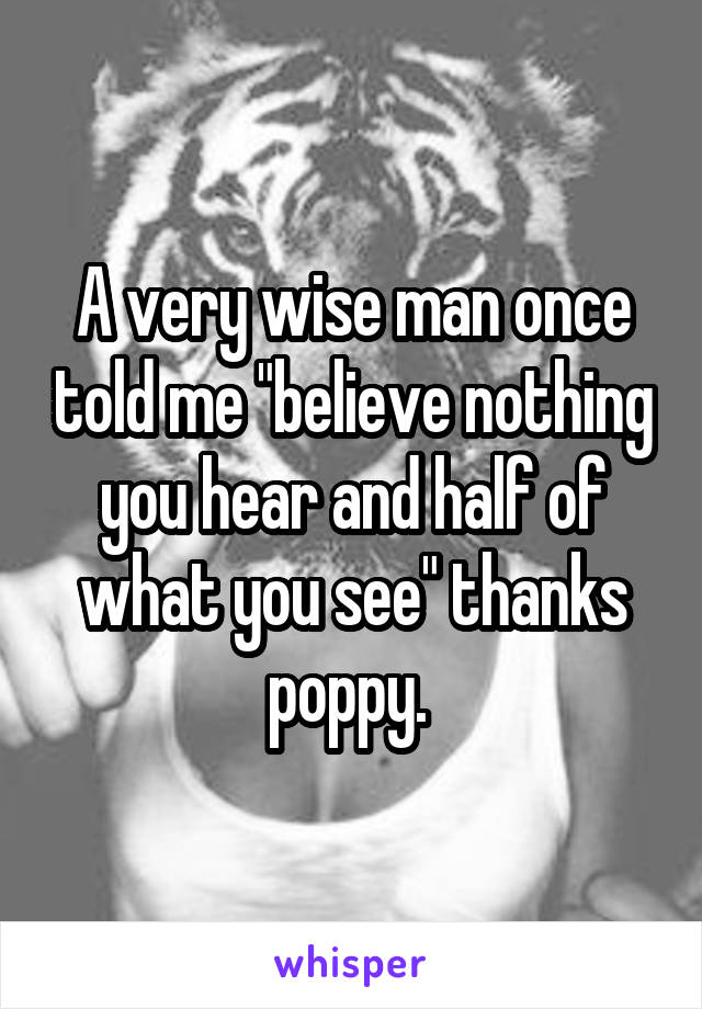 """A very wise man once told me """"believe nothing you hear and half of what you see"""" thanks poppy."""