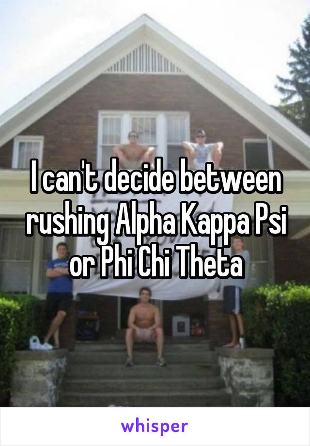 I can't decide between rushing Alpha Kappa Psi or Phi Chi Theta