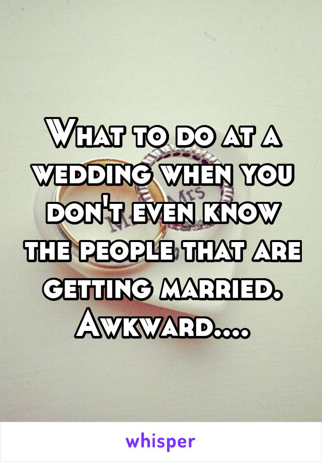 What to do at a wedding when you don't even know the people that are getting married. Awkward....