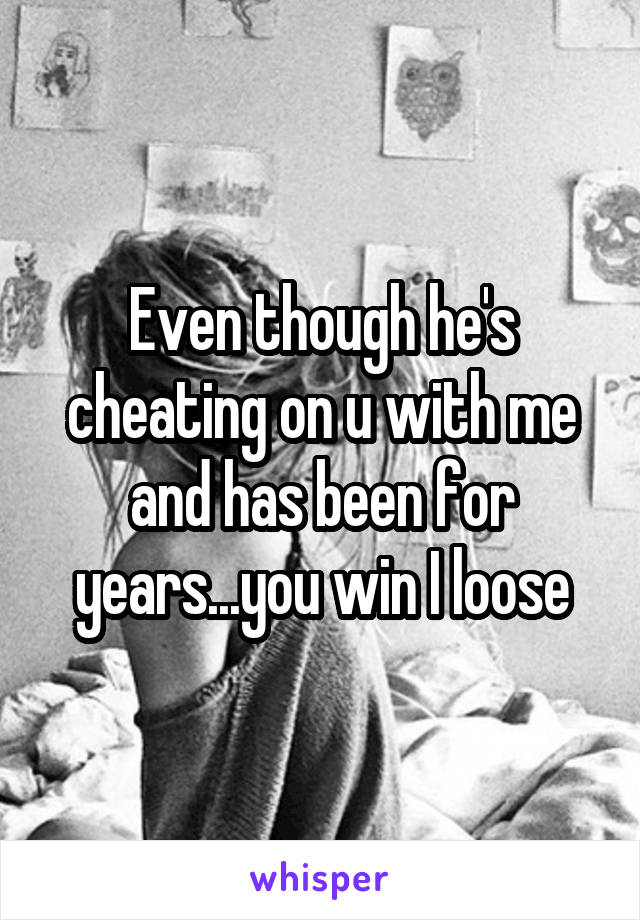 Even though he's cheating on u with me and has been for years...you win I loose