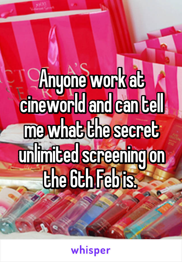 Anyone work at cineworld and can tell me what the secret unlimited screening on the 6th Feb is.