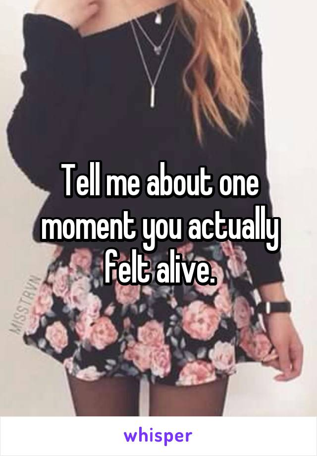 Tell me about one moment you actually felt alive.
