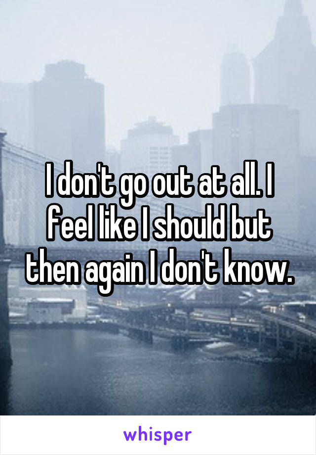 I don't go out at all. I feel like I should but then again I don't know.