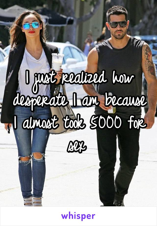 I just realized how desperate I am because I almost took 5000 for sex