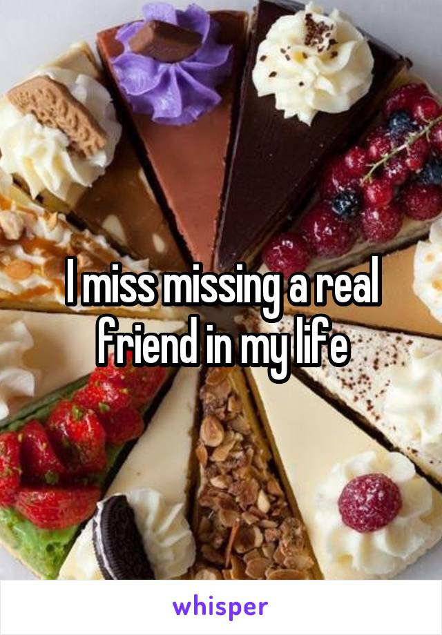 I miss missing a real friend in my life