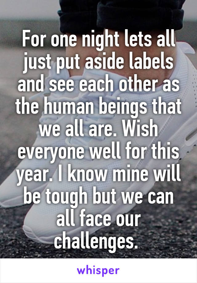 For one night lets all just put aside labels and see each other as the human beings that we all are. Wish everyone well for this year. I know mine will be tough but we can all face our challenges.