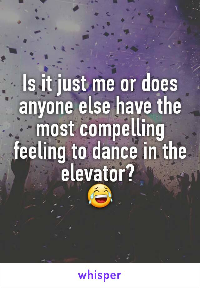 Is it just me or does anyone else have the most compelling feeling to dance in the elevator?  😂