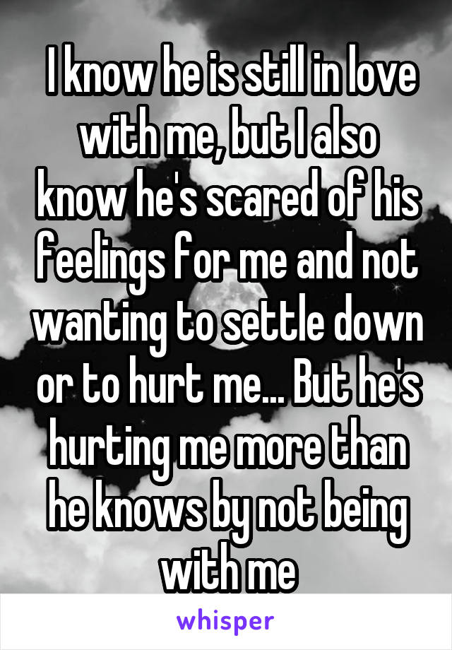I know he is still in love with me, but I also know he's scared of his feelings for me and not wanting to settle down or to hurt me... But he's hurting me more than he knows by not being with me