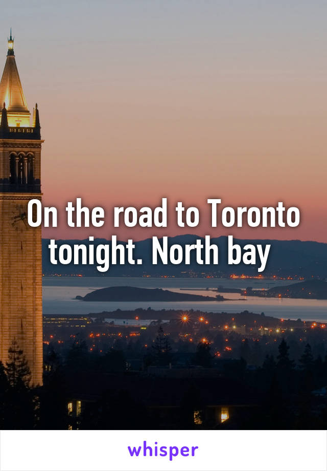 On the road to Toronto tonight. North bay