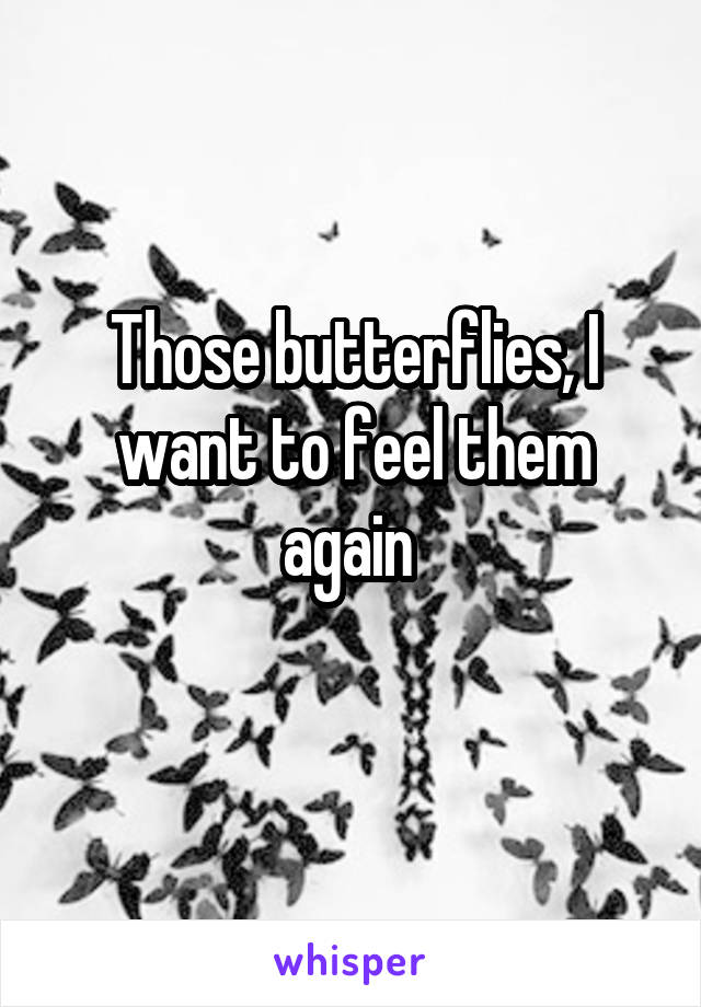 Those butterflies, I want to feel them again