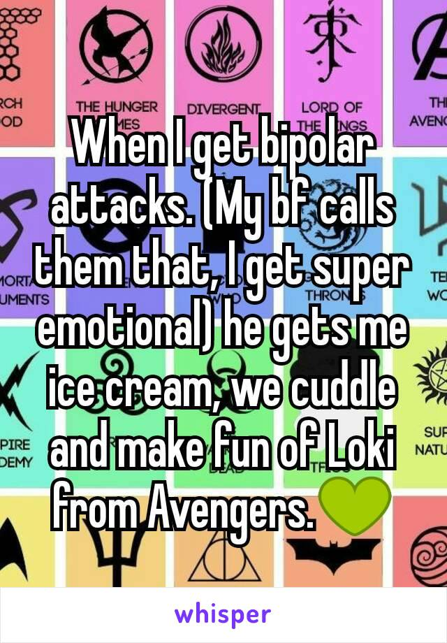 When I get bipolar attacks. (My bf calls them that, I get super emotional) he gets me ice cream, we cuddle and make fun of Loki from Avengers.💚