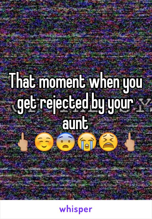 That moment when you get rejected by your aunt 🖕🏼☺️😨😭😫🖕🏼