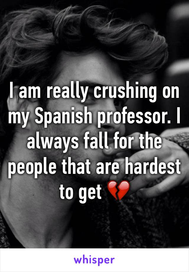I am really crushing on my Spanish professor. I always fall for the people that are hardest to get 💔