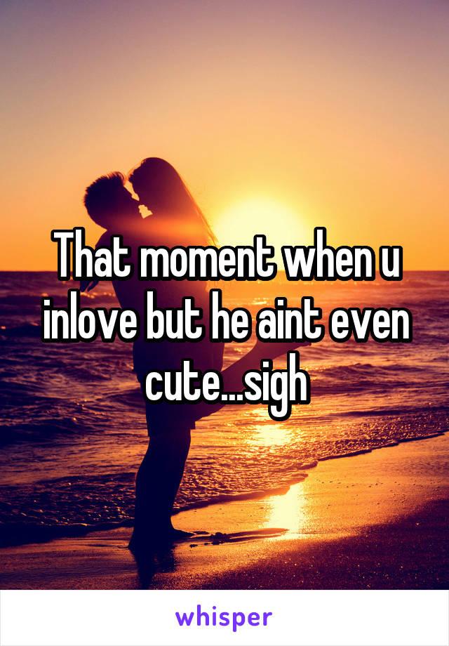 That moment when u inlove but he aint even cute...sigh