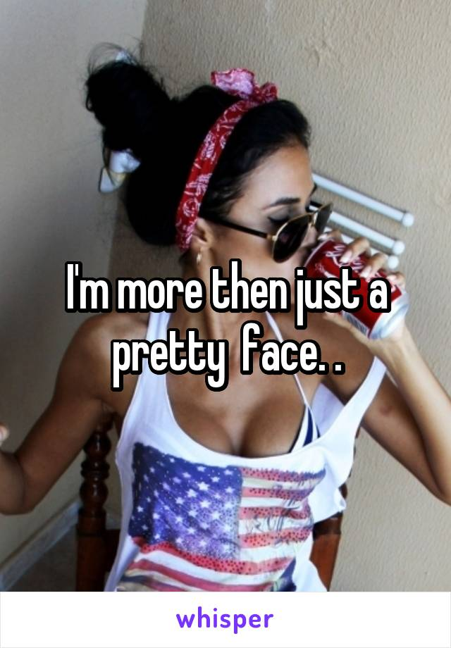 I'm more then just a pretty  face. .