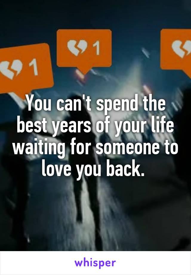 You can't spend the best years of your life waiting for someone to love you back.