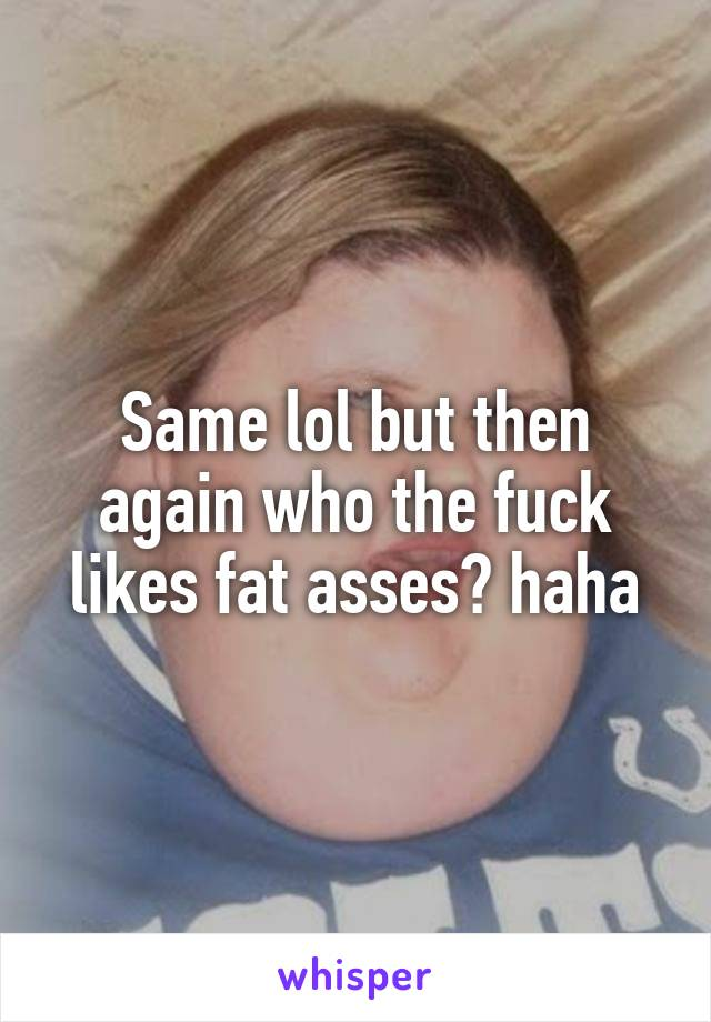 Same lol but then again who the fuck likes fat asses? haha