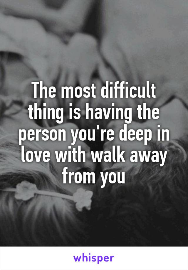 The most difficult thing is having the person you're deep in love with walk away from you