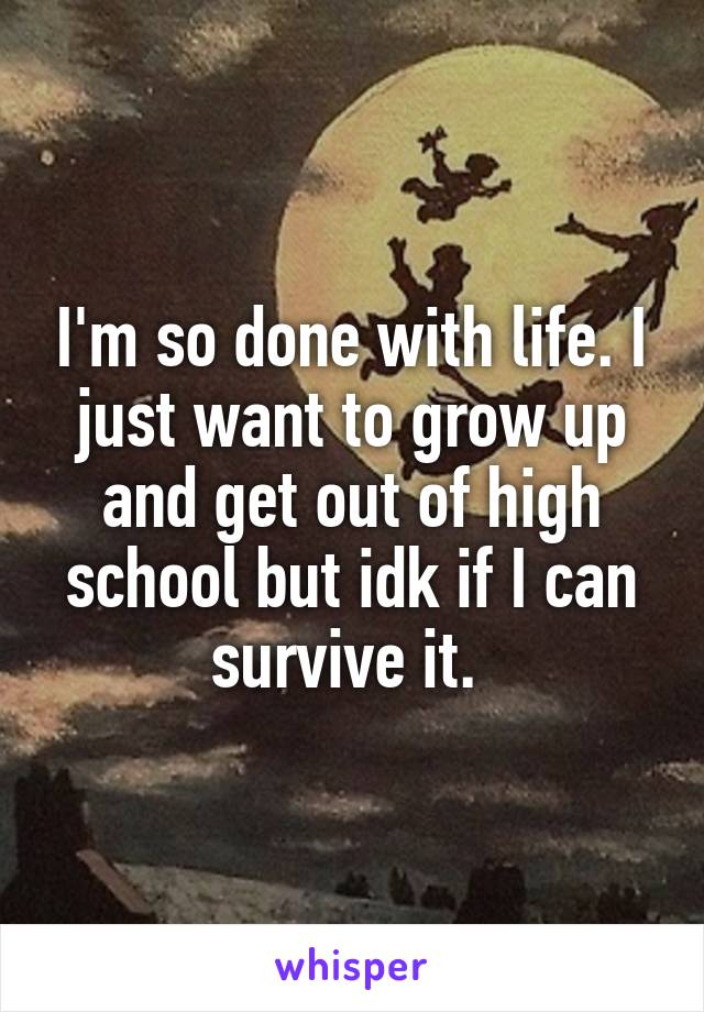 I'm so done with life. I just want to grow up and get out of high school but idk if I can survive it.