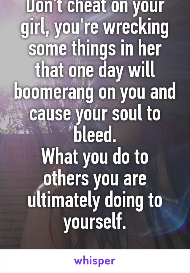 Don't cheat on your girl, you're wrecking some things in her that one day will boomerang on you and cause your soul to bleed. What you do to others you are ultimately doing to yourself.  DR