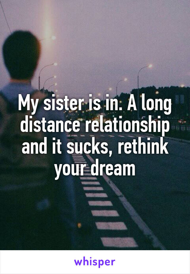 My sister is in. A long distance relationship and it sucks, rethink your  dream