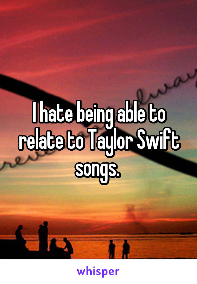 I hate being able to relate to Taylor Swift songs.