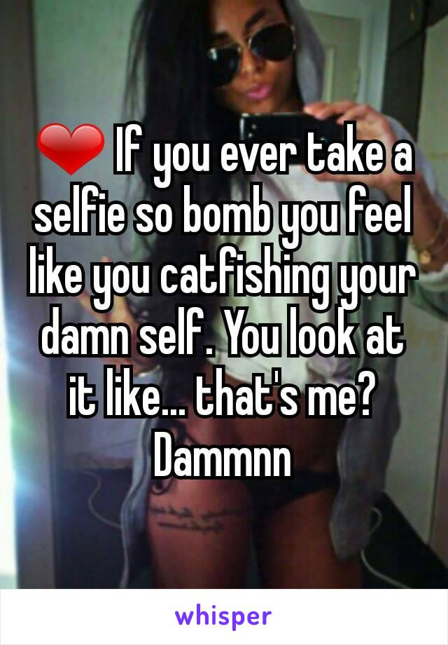 ❤ If you ever take a selfie so bomb you feel like you catfishing your damn self. You look at it like... that's me? Dammnn