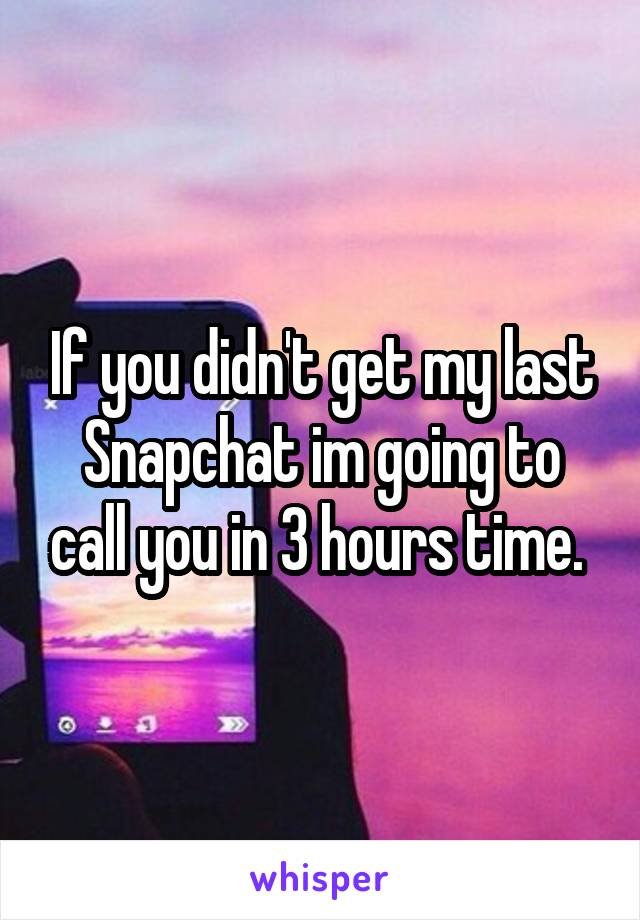 If you didn't get my last Snapchat im going to call you in 3 hours time.
