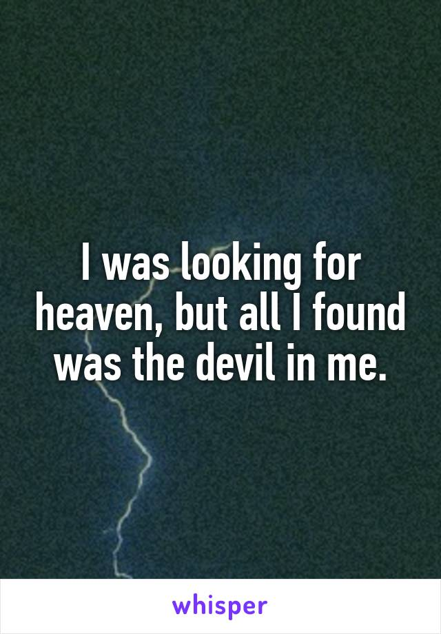I was looking for heaven, but all I found was the devil in me.