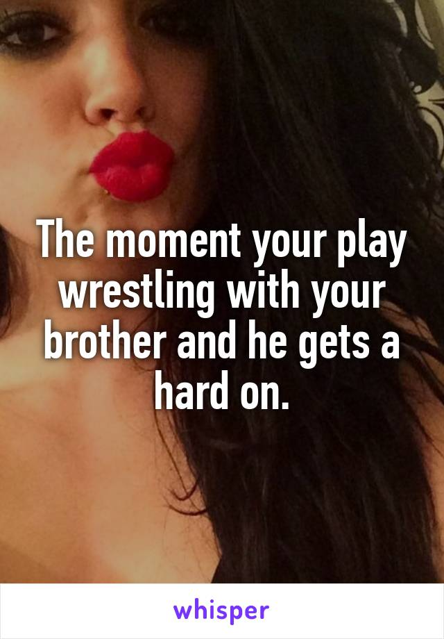 The moment your play wrestling with your brother and he gets a hard on.