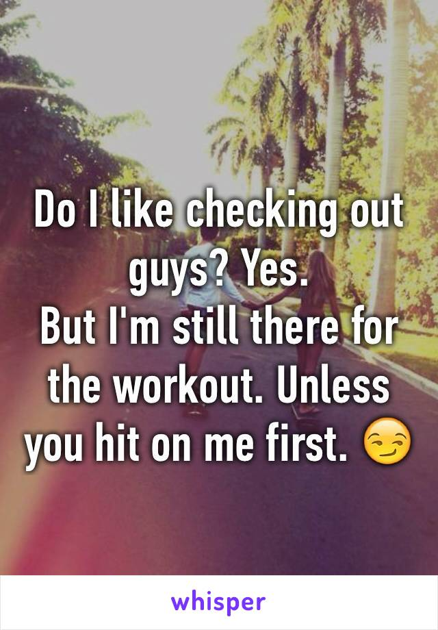 Do I like checking out guys? Yes. But I'm still there for the workout. Unless you hit on me first. 😏