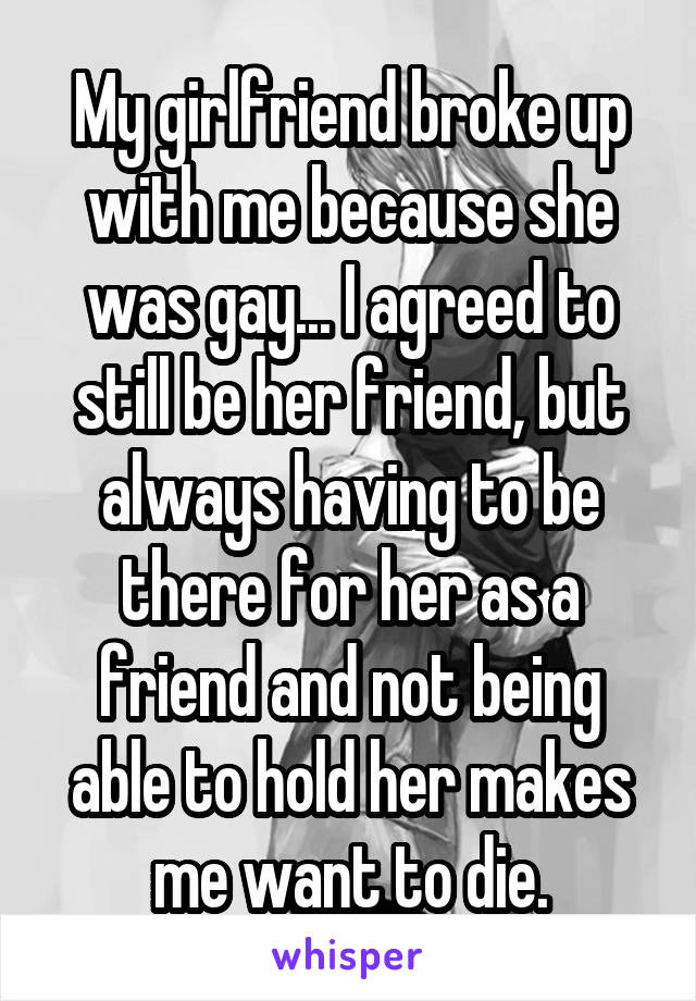 My girlfriend broke up with me because she was gay... I agreed to still be her friend, but always having to be there for her as a friend and not being able to hold her makes me want to die.
