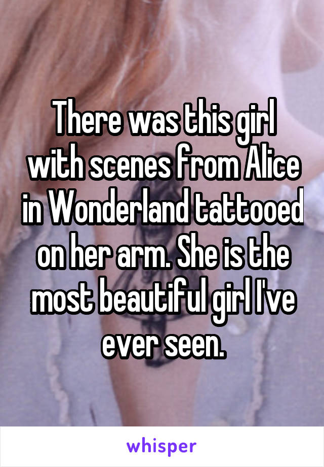 There was this girl with scenes from Alice in Wonderland tattooed on her arm. She is the most beautiful girl I've ever seen.