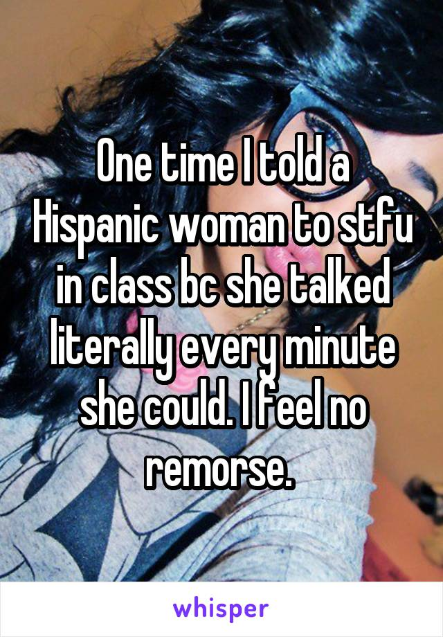 One time I told a Hispanic woman to stfu in class bc she talked literally every minute she could. I feel no remorse.