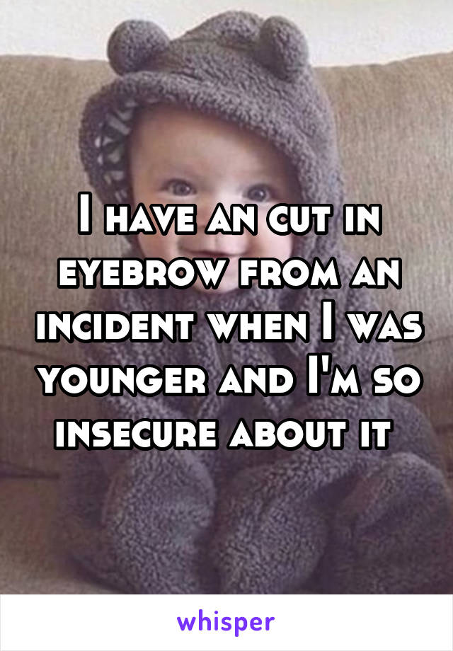 I have an cut in eyebrow from an incident when I was younger and I'm so insecure about it
