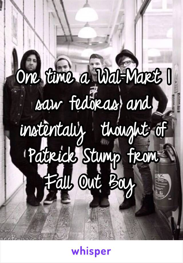One time a Wal-Mart I saw fedoras and instentaly  thought of Patrick Stump from Fall Out Boy