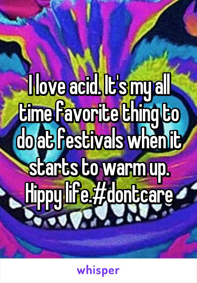 I love acid. It's my all time favorite thing to do at festivals when it starts to warm up. Hippy life.#dontcare