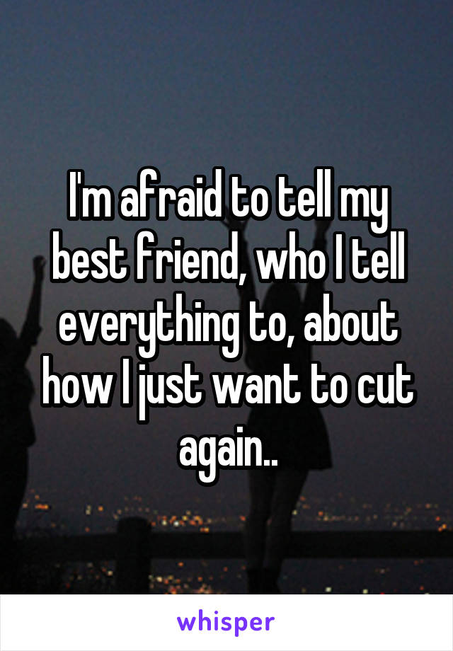 I'm afraid to tell my best friend, who I tell everything to, about how I just want to cut again..