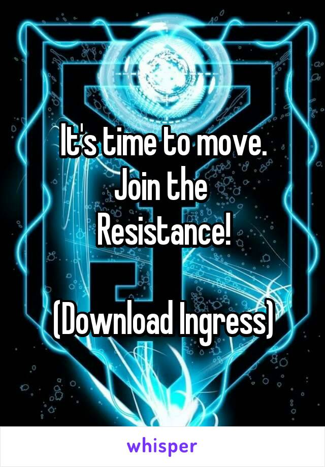 It's time to move. Join the  Resistance!  (Download Ingress)