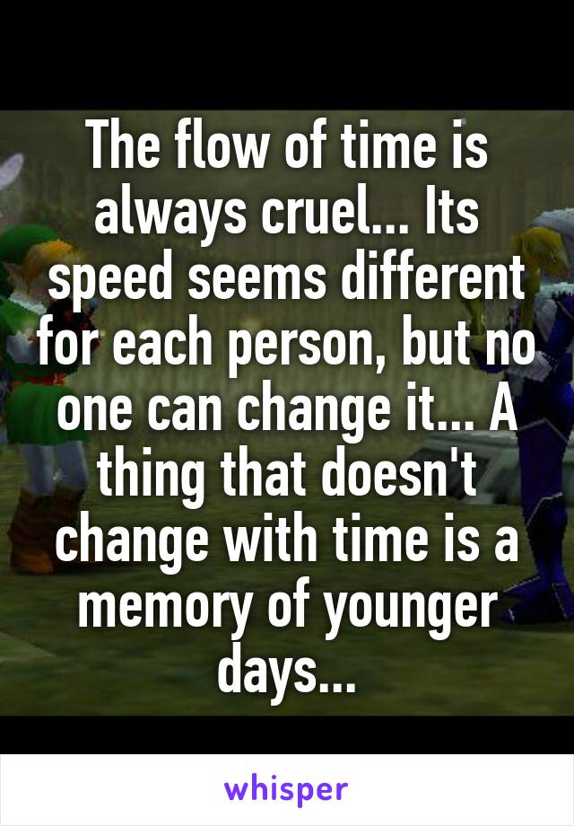 The flow of time is always cruel... Its speed seems different for each person, but no one can change it... A thing that doesn't change with time is a memory of younger days...