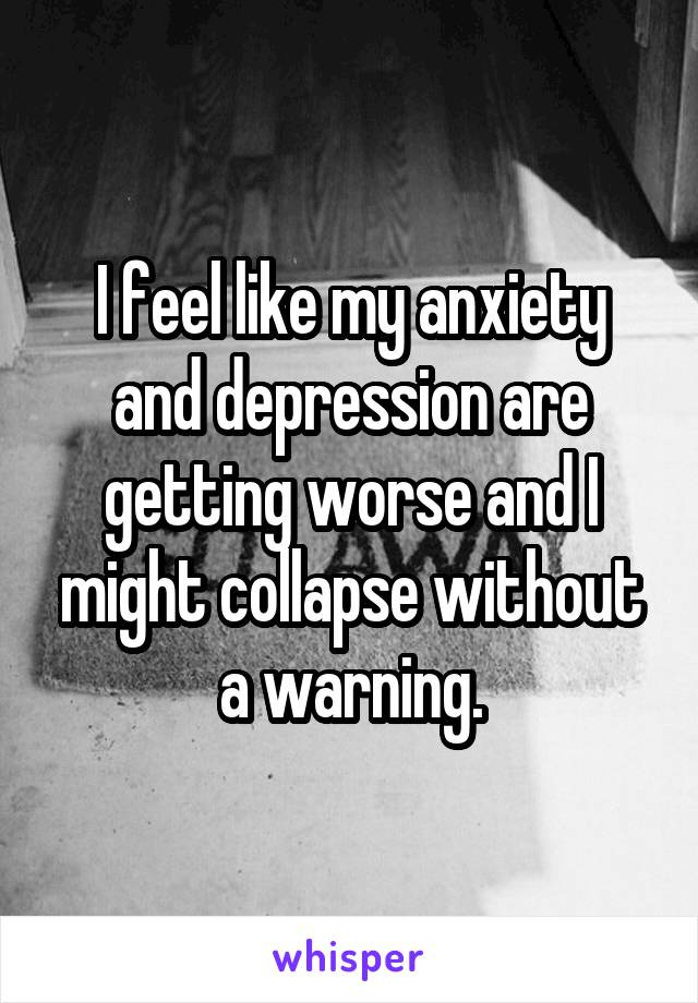 I feel like my anxiety and depression are getting worse and I might collapse without a warning.