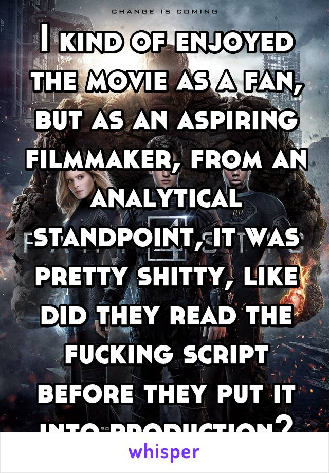 I kind of enjoyed the movie as a fan, but as an aspiring filmmaker, from an analytical standpoint, it was pretty shitty, like did they read the fucking script before they put it into production?