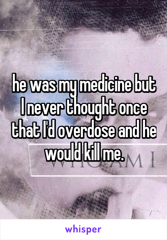 he was my medicine but I never thought once that I'd overdose and he would kill me.